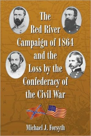 The Red River Campaign of 1864 and the Loss by the Confederacy of the Civil War book written by Michael J. Forsyth