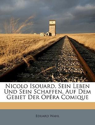 Nicolo Isouard, Sein Leben Und Sein Schaffen, Auf Dem Gebiet Der Opra Comique written by Wahl, Eduard