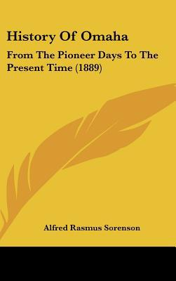 History Of Omaha: From The Pioneer Days To The Present Time (1889) written by Alfred Rasmus Sorenson