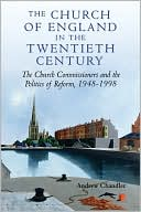 The Church of England in the Twentieth Century: The Church Commissioners and the Politics of Reform, 1948-1998 book written by Andrew Chandler