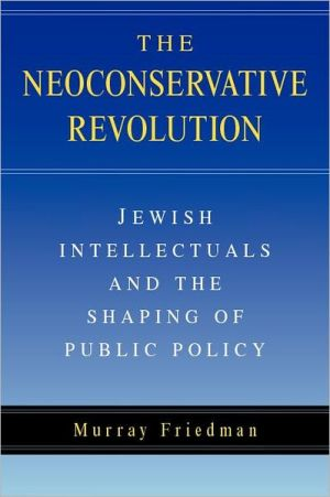 The Neoconservative Revolution: Jewish Intellectuals and the Shaping of Public Policy book written by Murray Friedman