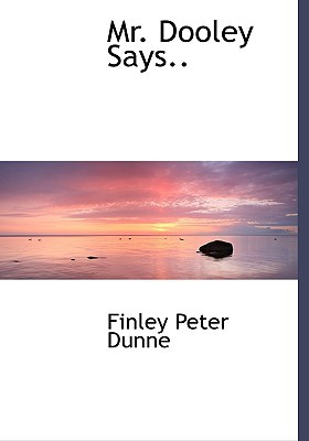 Mr. Dooley Says.. written by Dunne, Finley Peter