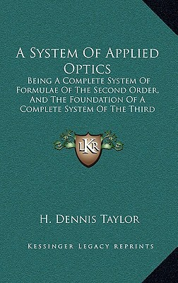 A System of Applied Optics: Being a Complete System of Formulae of the Second Order, and the Foundation of a Complete System of the Third Order; W written by Taylor, H. Dennis