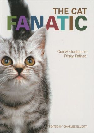 The Cat Fanatic: Quirky Quotes on Frisky Felines book written by Charles Elliott