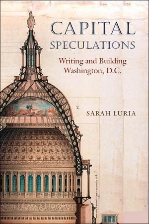 Capital Speculations: Writing and Building Washington, D.C. written by Sarah Luria