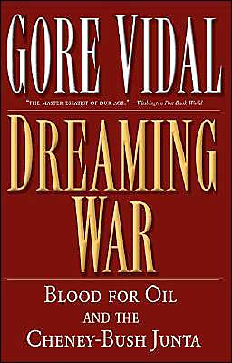 Dreaming War: Blood for Oil and the Cheney-Bush Junta book written by Gore Vidal