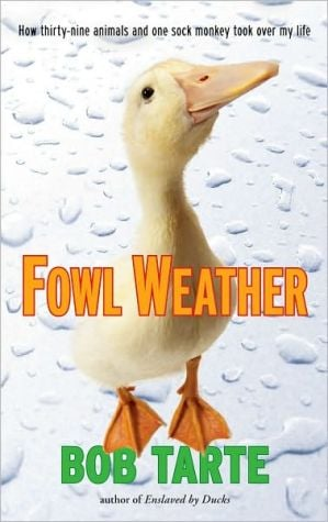 Fowl Weather: How Thirty-Nine Animals and One Sock Monkey Took Over My Life book written by Bob Tarte