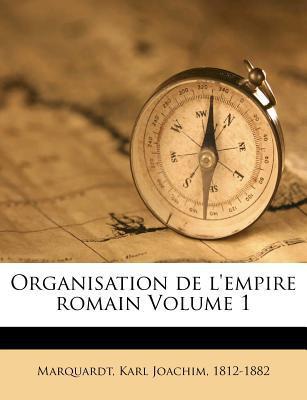 Organisation de L'Empire Romain Volume 1 book written by Marquardt, Karl Joachim 1812