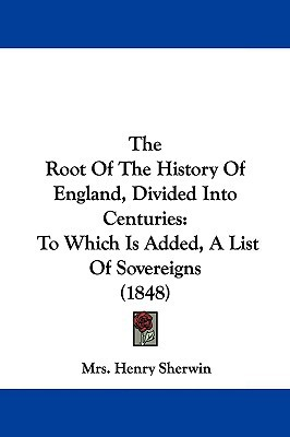 The Root Of The History Of England, Divided Into Centuries: To Which Is Added, A List Of Sov... written by Mrs. Henry Sherwin