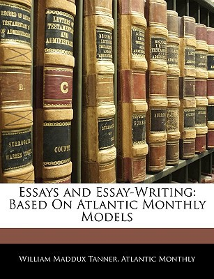 Essays and Essay-Writing: Based on Atlantic Monthly Models written by William Maddux Tanner, Atlantic Monthly , Tanner, William Maddux , Monthly, Atlantic