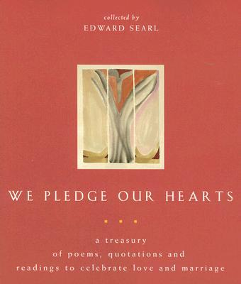 We Pledge Our Hearts: A Treasury of Poems, Quotations & Readings to Celebrate Love & Marriage book written by Edward Searl