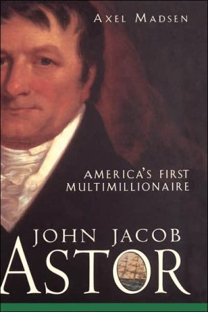 John Jacob Astor: America's First Multimillionaire book written by Axel Madsen