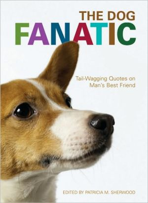 The Dog Fanatic: Tail Wagging Quotes on Man's Best Friend book written by Patricia M. Sherwood