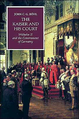 Kaiser and His Court: Wilhelm II and the Government of Germany book written by John C. G. Rohl