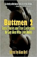 Buttmen 2: Erotic Stories and True Confessions by Gay Men Who Love Booty book written by Alan Bell