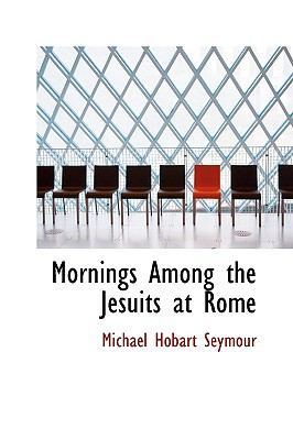 Mornings Among the Jesuits at Rome book written by Seymour, Michael Hobart