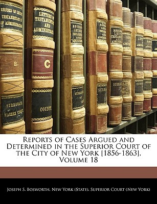 Reports of Cases Argued and Determined in the Superior Court of the City of New York [1856-1863], Volume 18 book written by Bosworth, Joseph S. , New York (State) Superior Court (New Yo, York (State) Superi