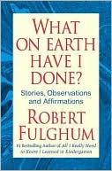 What On Earth Have I Done?: Stories, Observations, and Affirmations book written by Robert Fulghum