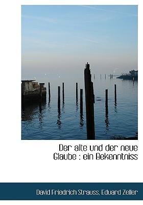 Der Alte Und Der Neue Glaube: Ein Bekenntniss book written by Strauss, David Friedrich , Zeller, Eduard