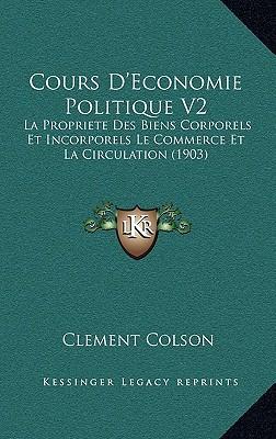 Cours D'Economie Politique V2: La Propriete Des Biens Corporels Et Incorporels Le Commerce Et La Circulation (1903) written by Colson, Clement