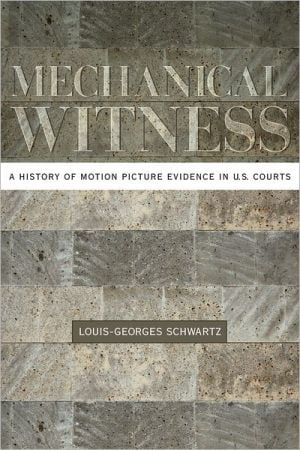 Mechanical Witness: A History of Motion Picture Evidence in U.S. Courts book written by Louis-Georges Schwartz