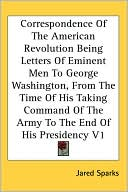 Correspondence Of The American Revolution Being Letters Of Eminent Men To George Washington, From The Time Of His Taking Command Of The Army To The End Of His Presidency V1 book written by Jared Sparks