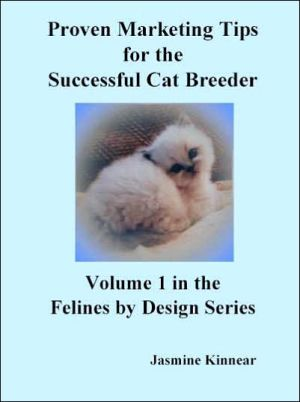 Proven Marketing Tips for the Successful Cat Breeder: Breeding Purebred Cats, A Spiritual Approach to Sales and Profit with Integrity and Ethics book written by Jasmine Kinnear