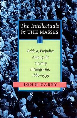 The Intellectuals and the Masses : Pride and Prejudice among the Literary Intelligentsia: 1880 - 1939 written by John Carey
