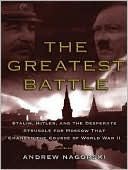 The Greatest Battle: Stalin, Hitler, and the Desperate Struggle for Moscow That Changed the Course of World War II book written by Andrew Nagorski