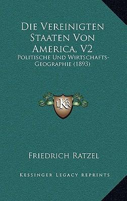 Die Vereinigten Staaten Von America, V2: Politische Und Wirtschafts-Geographie (1893) written by Ratzel, Friedrich