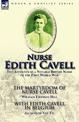 Nurse Edith Cavell: Two Accounts of a Notable British Nurse of the First World War---The Martyrdom of Nurse Cavell by William Thomson Hill book written by Hill, William Thomson , Van Til, Jacqueline
