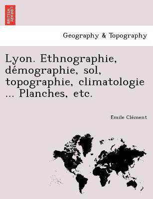 Lyon. Ethnographie, de Mographie, Sol, Topographie, Climatologie ... Planches, Etc. written by E. Mile Cle Ment