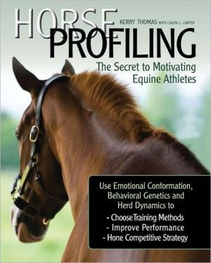 Horse Profiling: The Secret to Motivating Equine Athletes: Using Emotional Conformation, Behavioral Genetics, and Herd Dynamics to Choose Training Methods, Improve Performance, and Hone Competitive Strategy book written by Calvin L. Carter