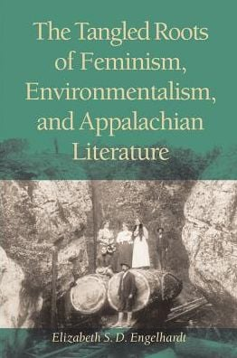 The Tangled Roots of Feminism, Environmentalism, and Appalachian Literature written by Elizabeth S.D. Engelhardt