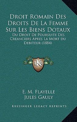 Droit Romain Des Droits de La Femme Sur Les Biens Dotaux: Du Droit de Poursuite Des Creanciers Apres La Mort Du Debiteur (1884) written by Flayelle, E. M. , Gauly, Jules , Gerard, Lucien