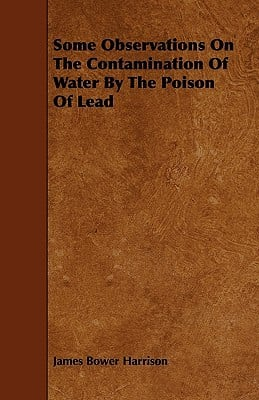 Some Observations on the Contamination of Water by the Poison of Lead written by Harrison, James Bower