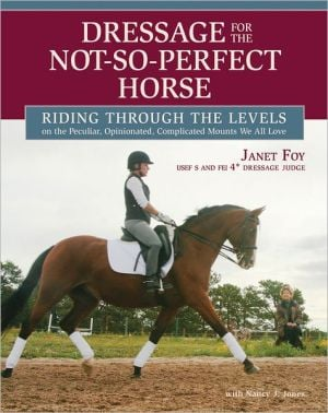 Dressage for the Not-So-Perfect Horse: Riding Through the Levels on the Peculiar, Opinionated, Complicated Mounts We All Love book written by Janet Foy