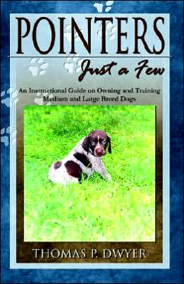 Pointers-just a Few: An Instructional Guide on Owning and Training Medium and Large Breed Dogs written by Thomas P. Dwyer