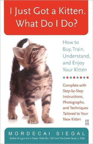 I Just Got a Kitten. What Do I Do?: How to Buy, Train, Understand, and Enjoy Your Kitten book written by Mordecai Siegal