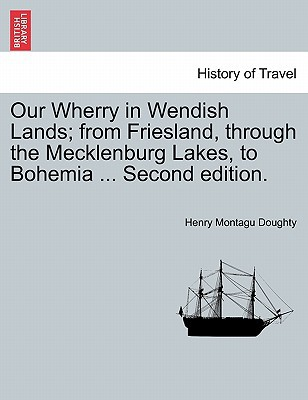 Our Wherry in Wendish Lands; From Friesland, Through the Mecklenburg Lakes, to Bohemia ... Second Edition. written by Doughty, Henry Montagu