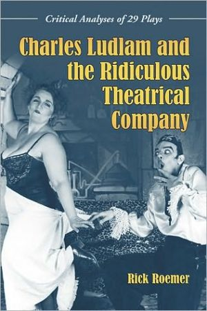 Charles Ludlam and the Ridiculous Theatrical Company: Critical Analyses of 29 Plays book written by Rick Roemer