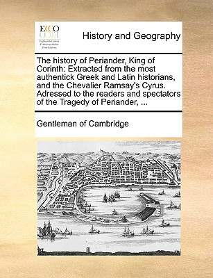 The History of Periander, King of Corinth: Extracted from the Most Authentick Greek and Latin Historians, and the Chevalier Ramsay's Cyrus. Adressed t book written by Gentleman of Cambridge, Of Cambridge