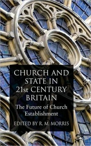 Church and State in 21st Century Britain: The Future of Church Establishment book written by Robert Morris