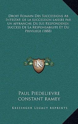 Droit Romain Des Successions AB Intestat; de La Succession Laissee Par Un Affranchi; Du Jus Respondendi; Success de La Responsabilite Et Du Privilege written by Piedelievre, Paul , Ramey, Constant , Reullier, Paul
