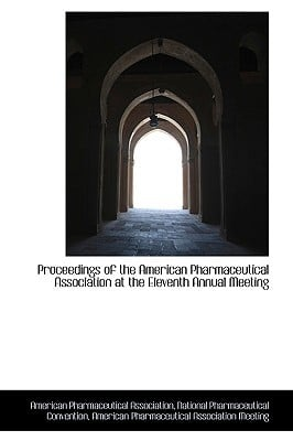Proceedings of the American Pharmaceutical Association at the Eleventh Annual Meeting written by Association, American Pharmaceut