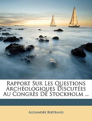 Rapport Sur Les Questions Archologiques Discutes Au Congrs de Stockholm ... book written by Bertrand, Alexandre