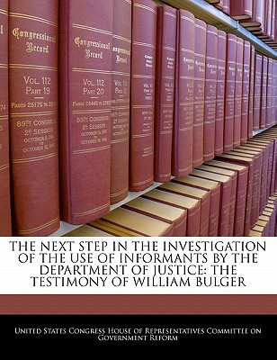 The Next Step in the Investigation of the Use of Informants by the Department of Justice: The Testimony of William Bulger written by United States Congress House of Represen