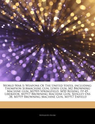 Articles on World War II Weapons of the United States, Including written by Hephaestus Books