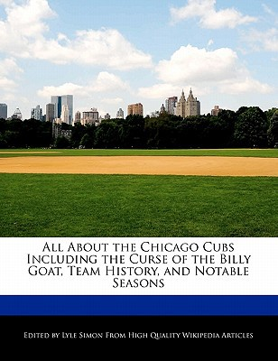 All about the Chicago Cubs Including the Curse of the Billy Goat, Team History, and Notable Seasons written by Lyle Simon