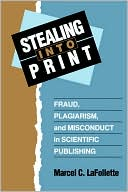 Stealing Into Print: Fraud, Plagiarism, and Misconduct in Scientific Publishing book written by Marcel C. LaFollette